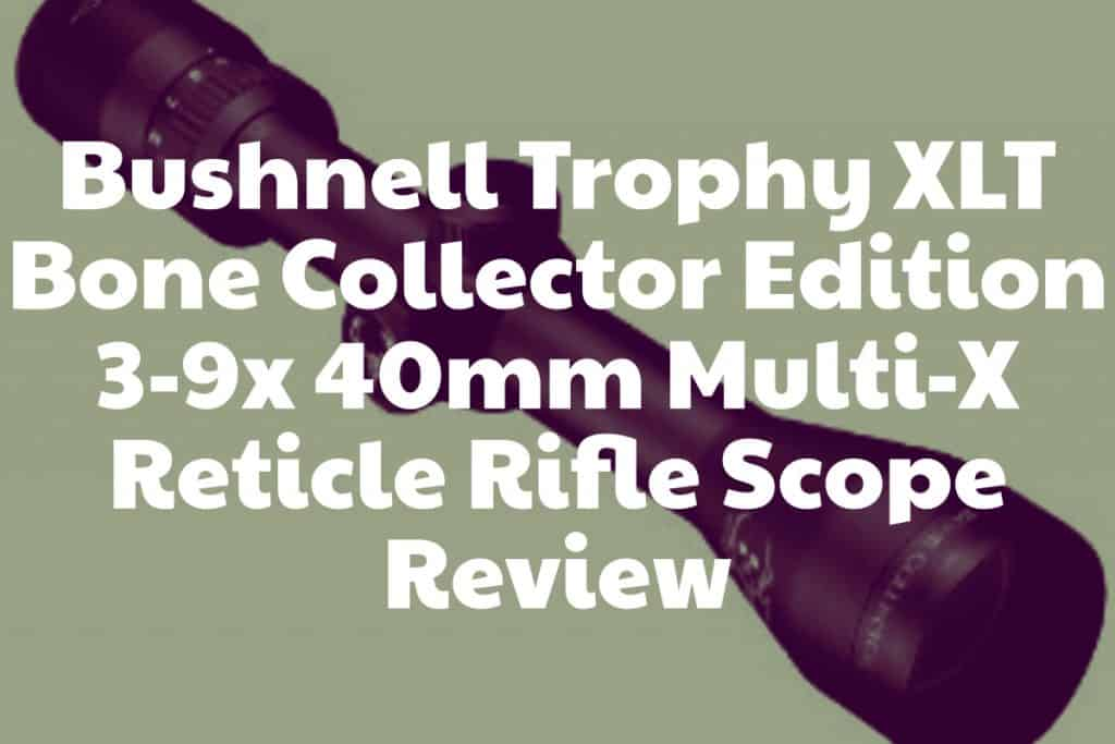 Review of the Trophy XLT Bone Collector Edition 3-9x 40mm Multi-X Reticle Rifle Scope from Bushnell