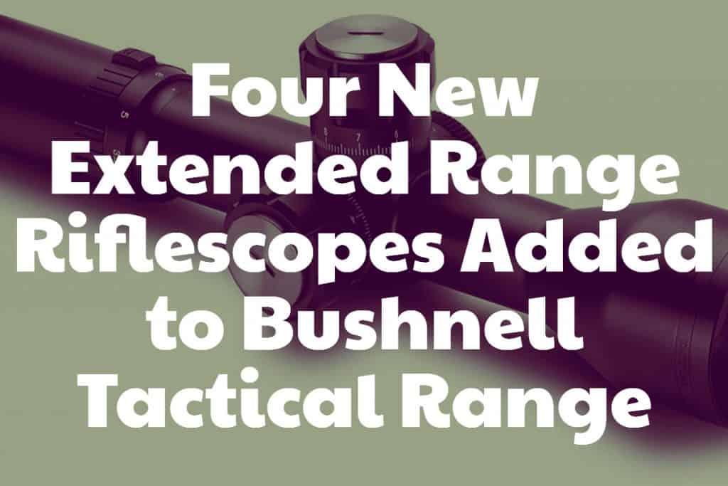 Four New Extended Range Riflescopes Added to Bushnell Tactical Range