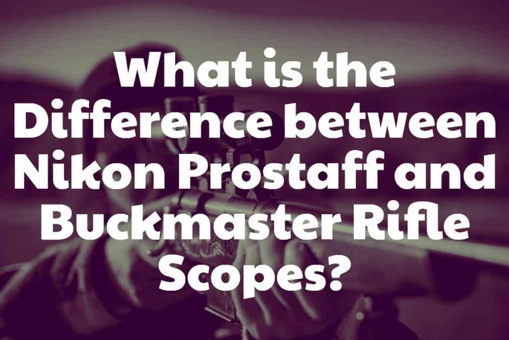 What is the Difference between Nikon Prostaff and Buckmaster Rifle Scopes
