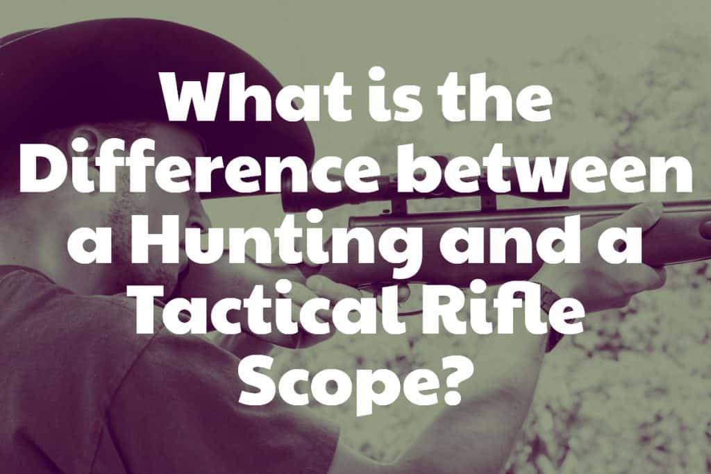 Hunting vs Tactical Rifle Scopes - Is a tac scope better than a hunting scope? Which one is better to mount on your hunting scope?